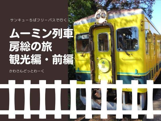 【観光編・前編】サンキューちばフリーパスで行く、ムーミン列車に乗って房総の旅!