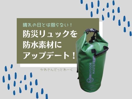 晴れの日とは限らない!防災リュックを防水素材にアップデート。