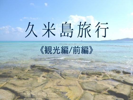 GoTo利用!サイプレスリゾート久米島に宿泊、観光編、前編